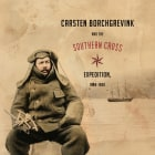 Carsten Borchgrevink and the Southern Cross Expedition, 1898-1900