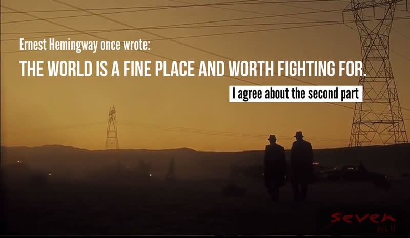 """The world is a fine place, and worth fighting for"" - Se7en"