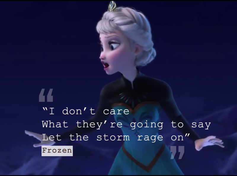 """""""I don't care What they're going to say Let the storm rage on"""" - Frozen"""