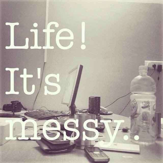 Life... It's messy