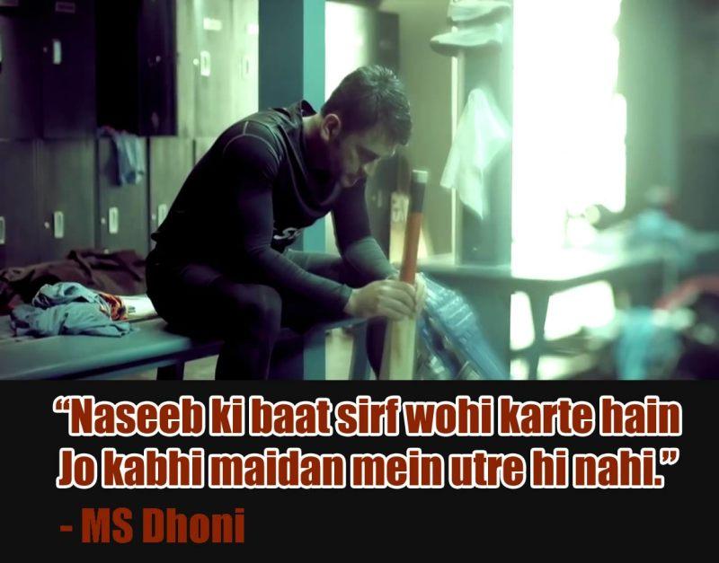 "Naseeb ki baat sirf wohi karte hain Jo kabhi maidan mein utre hi nahi""- MS Dhoni"